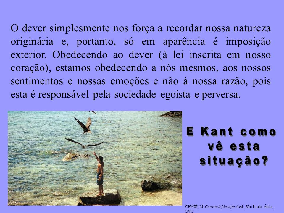 Kant Não existe bondade natural Também no final do século XVIII Kant opondo-se à moral do coração de Rousseau volta a afirmar o papel da razão na ética.