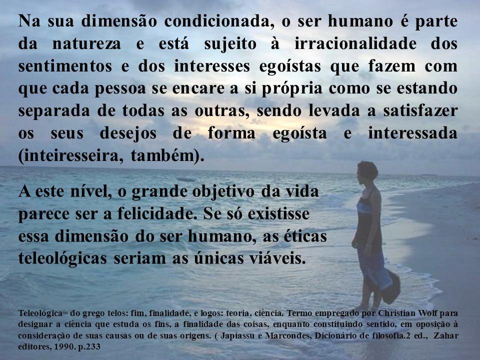Na sua dimensão condicionada, o ser humano é parte da natureza e está sujeito à irracionalidade dos sentimentos e dos interesses egoístas que fazem co