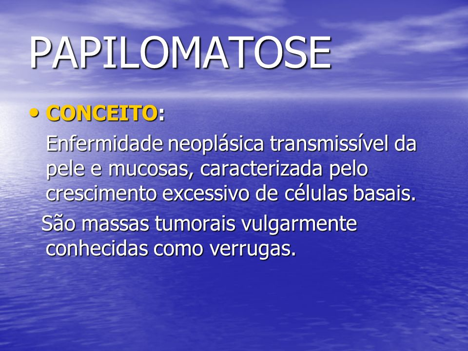 PAPILOMATOSE CONCEITO: CONCEITO: Enfermidade neoplásica transmissível da pele e mucosas, caracterizada pelo crescimento excessivo de células basais. S