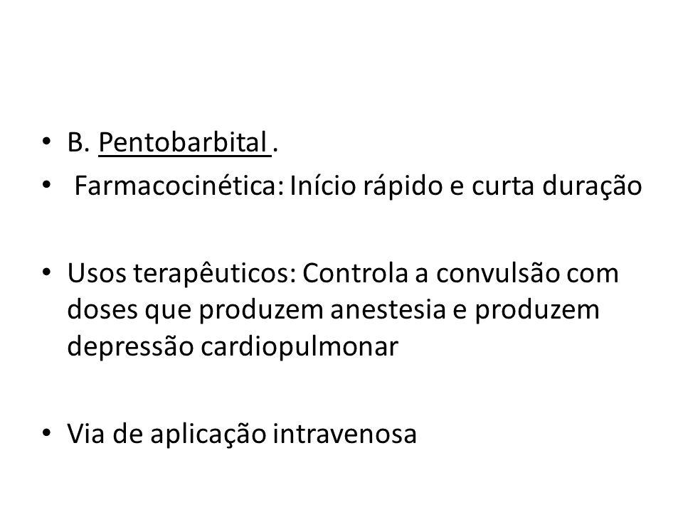 B. Pentobarbital. Farmacocinética: Início rápido e curta duração Usos terapêuticos: Controla a convulsão com doses que produzem anestesia e produzem d
