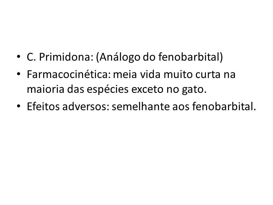 C. Primidona: (Análogo do fenobarbital) Farmacocinética: meia vida muito curta na maioria das espécies exceto no gato. Efeitos adversos: semelhante ao