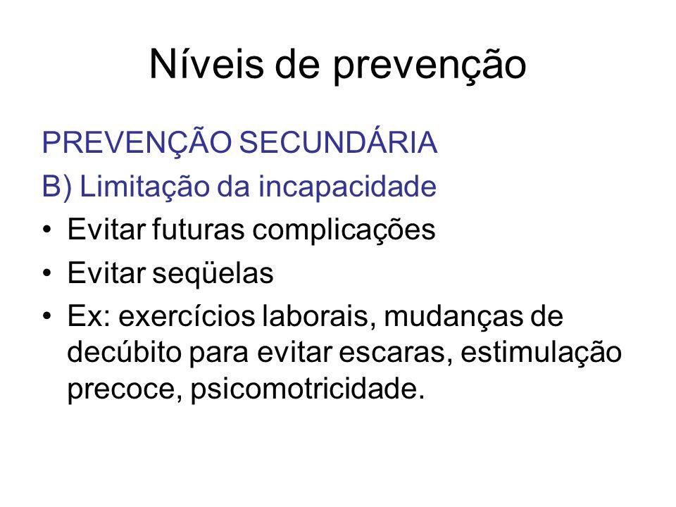 Níveis de prevenção PREVENÇÃO SECUNDÁRIA B) Limitação da incapacidade Evitar futuras complicações Evitar seqüelas Ex: exercícios laborais, mudanças de