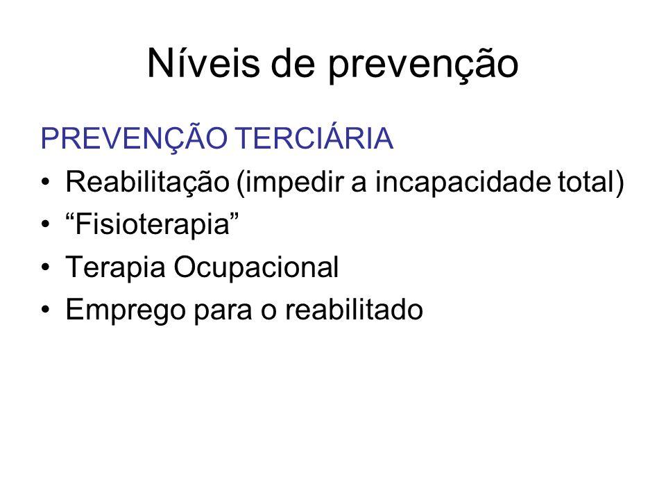Níveis de prevenção PREVENÇÃO TERCIÁRIA Reabilitação (impedir a incapacidade total) Fisioterapia Terapia Ocupacional Emprego para o reabilitado