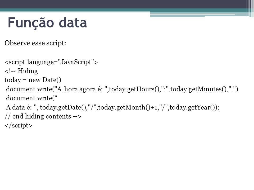 Função data Observe esse script: <!-- Hiding today = new Date() document.write( A hora agora é: ,today.getHours(), : ,today.getMinutes(), . ) document.write( A data é: , today.getDate(), / ,today.getMonth()+1, / ,today.getYear()); // end hiding contents -->