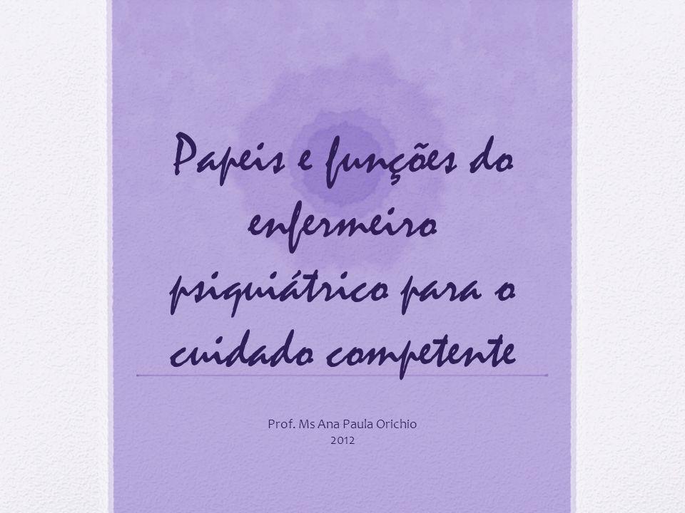 Papeis e funções do enfermeiro psiquiátrico para o cuidado competente Prof. Ms Ana Paula Orichio 2012
