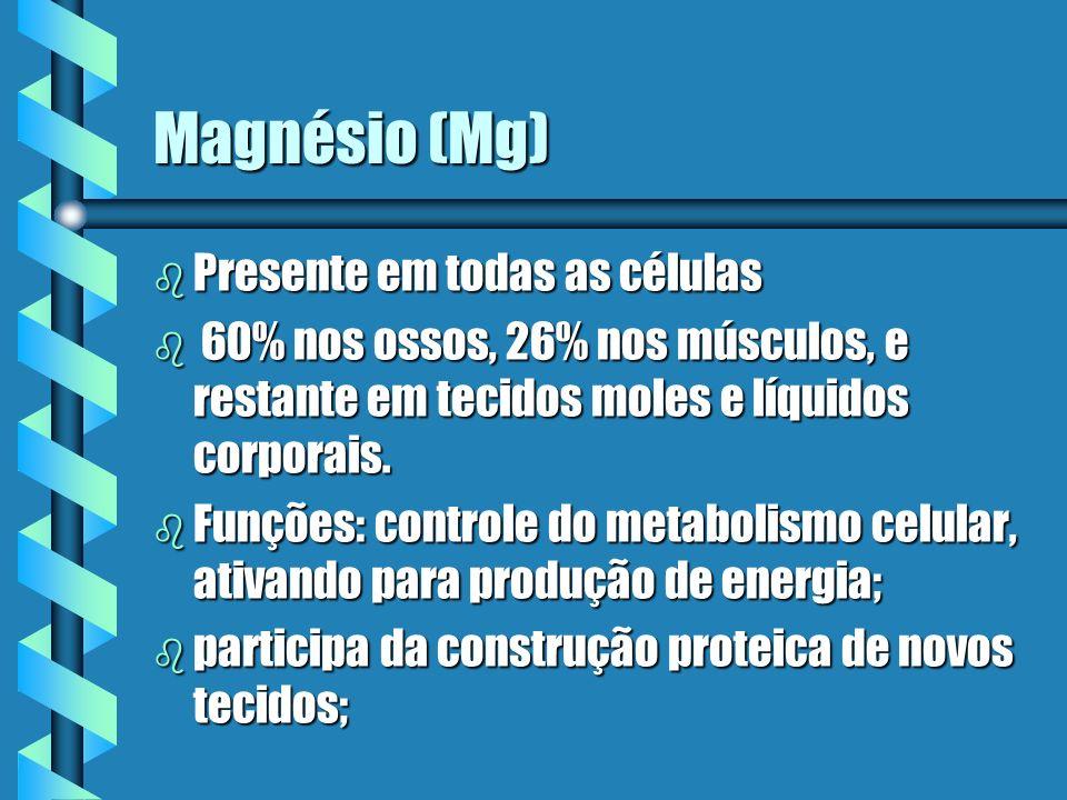 Magnésio (Mg) b Presente em todas as células b 60% nos ossos, 26% nos músculos, e restante em tecidos moles e líquidos corporais. b Funções: controle