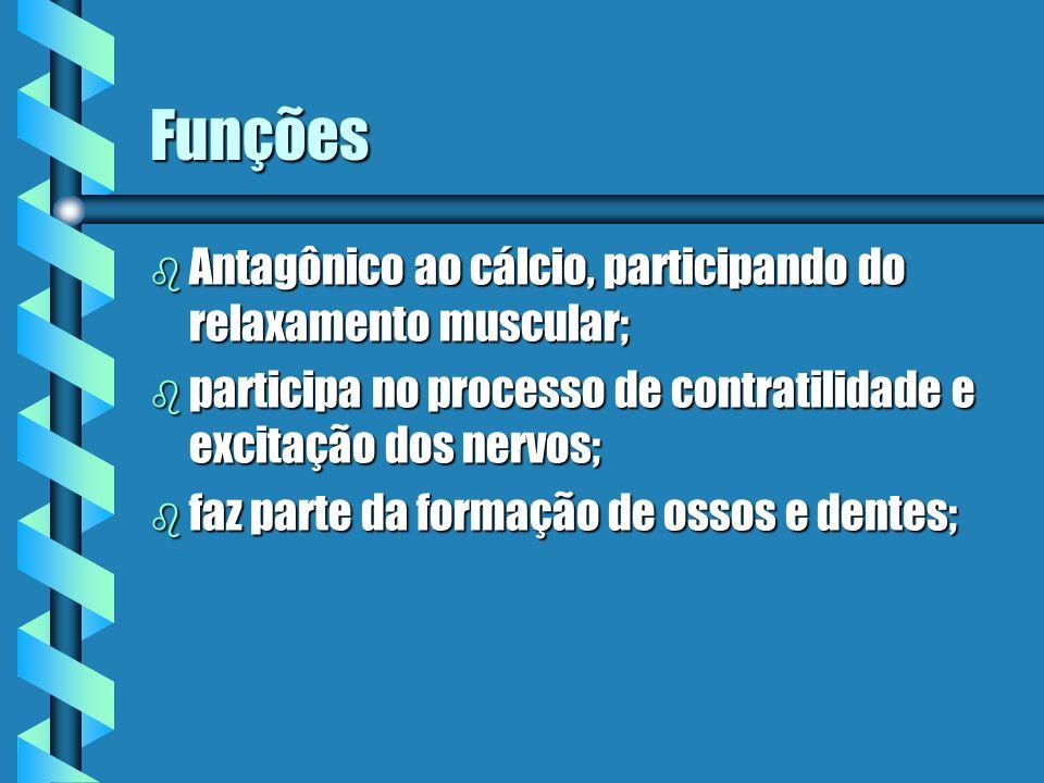 Funções b Antagônico ao cálcio, participando do relaxamento muscular; b participa no processo de contratilidade e excitação dos nervos; b faz parte da