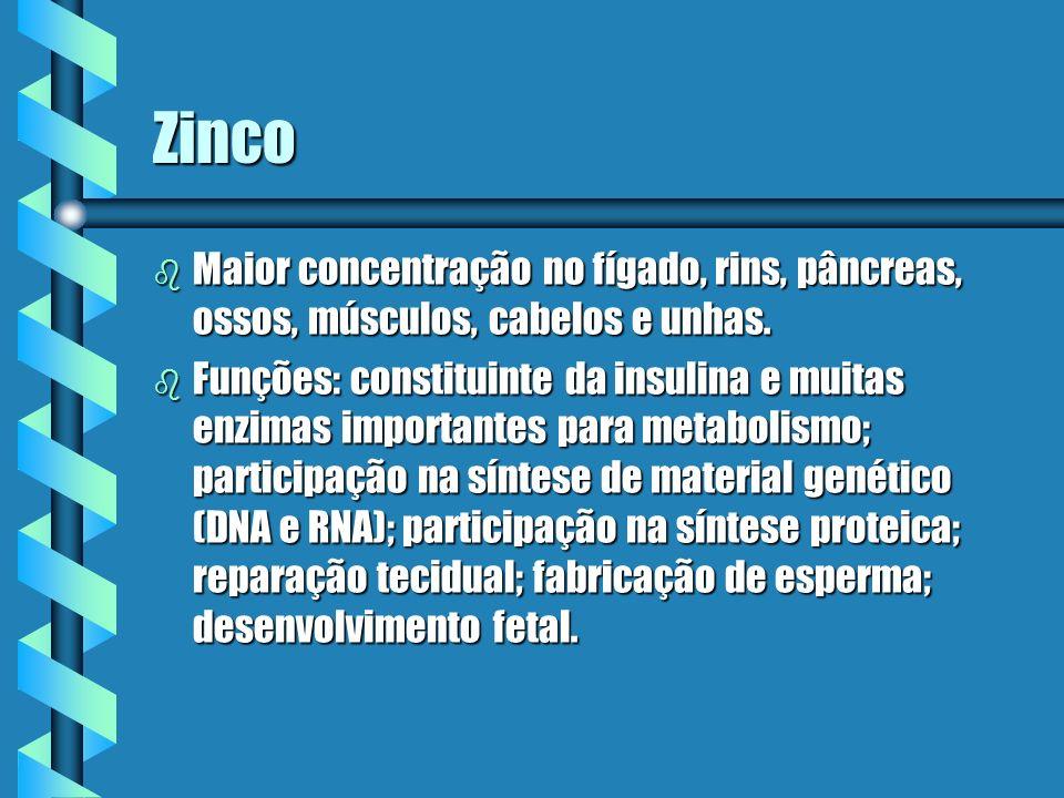 Zinco b Maior concentração no fígado, rins, pâncreas, ossos, músculos, cabelos e unhas. b Funções: constituinte da insulina e muitas enzimas important