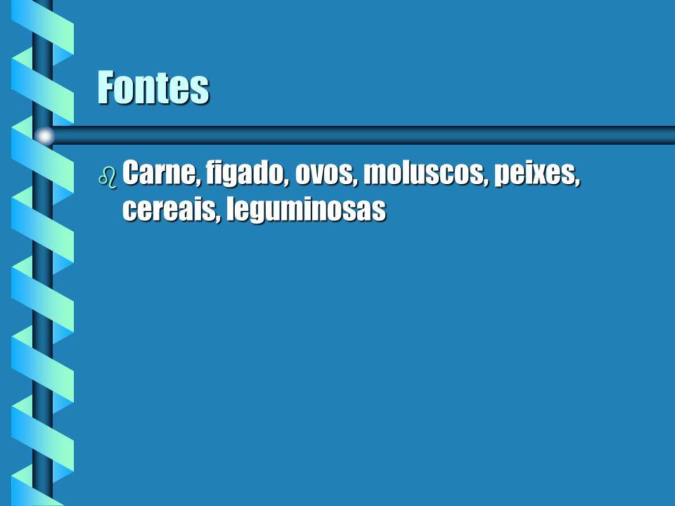Fontes b Carne, figado, ovos, moluscos, peixes, cereais, leguminosas