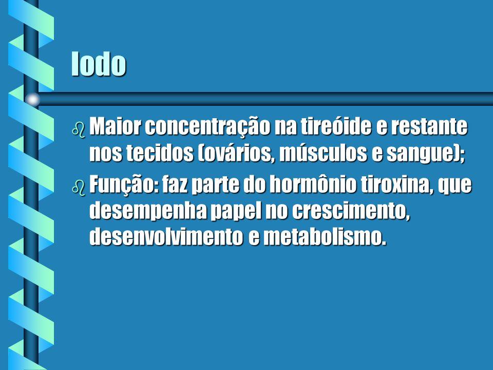 Iodo b Maior concentração na tireóide e restante nos tecidos (ovários, músculos e sangue); b Função: faz parte do hormônio tiroxina, que desempenha pa