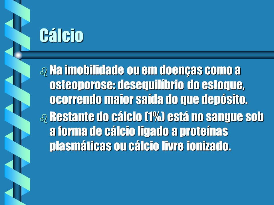 Cálcio b Na imobilidade ou em doenças como a osteoporose: desequilíbrio do estoque, ocorrendo maior saída do que depósito. b Restante do cálcio (1%) e