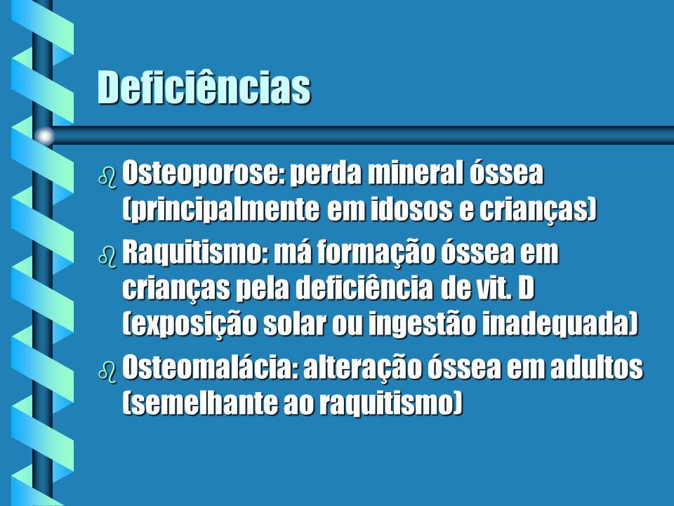 Deficiências b Osteoporose: perda mineral óssea (principalmente em idosos e crianças) b Raquitismo: má formação óssea em crianças pela deficiência de