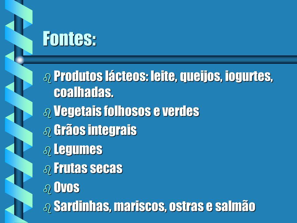 Fontes: b Produtos lácteos: leite, queijos, iogurtes, coalhadas. b Vegetais folhosos e verdes b Grãos integrais b Legumes b Frutas secas b Ovos b Sard