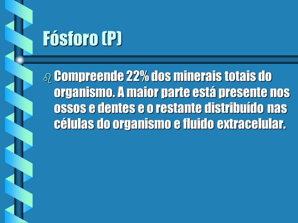 Fósforo (P) b Compreende 22% dos minerais totais do organismo. A maior parte está presente nos ossos e dentes e o restante distribuído nas células do