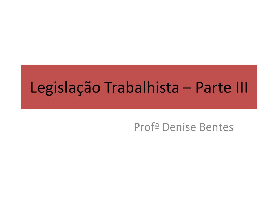 Legislação Trabalhista – Parte III Profª Denise Bentes