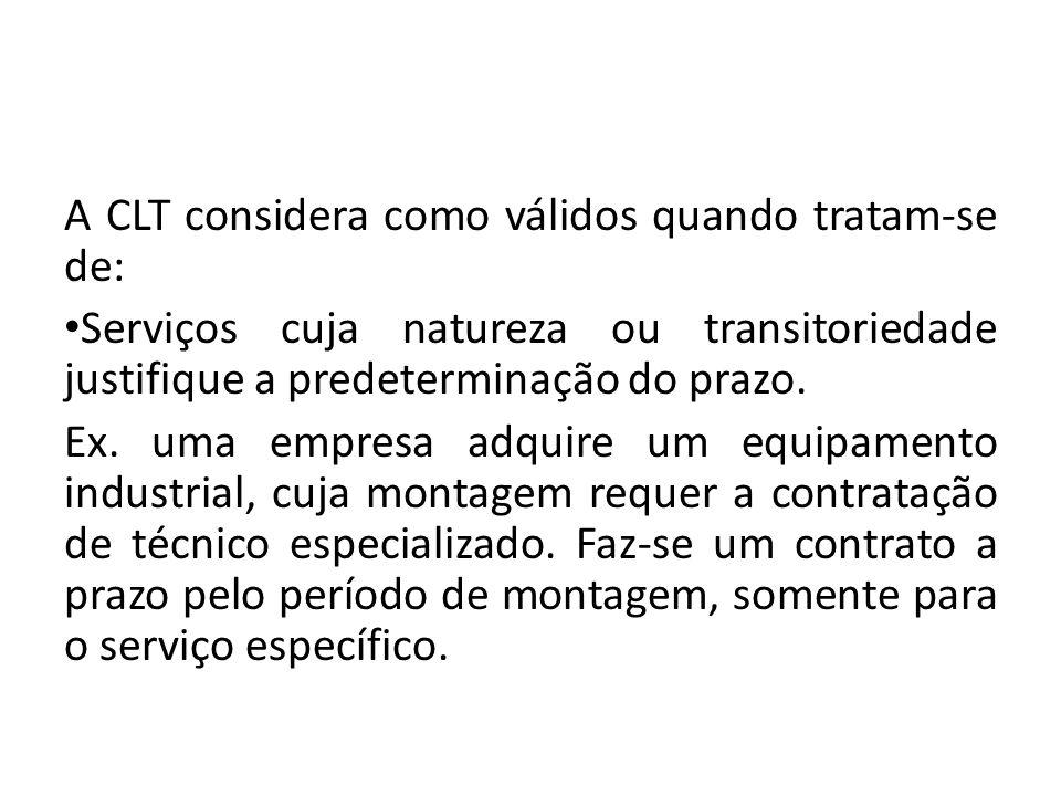A CLT considera como válidos quando tratam-se de: Serviços cuja natureza ou transitoriedade justifique a predeterminação do prazo. Ex. uma empresa adq