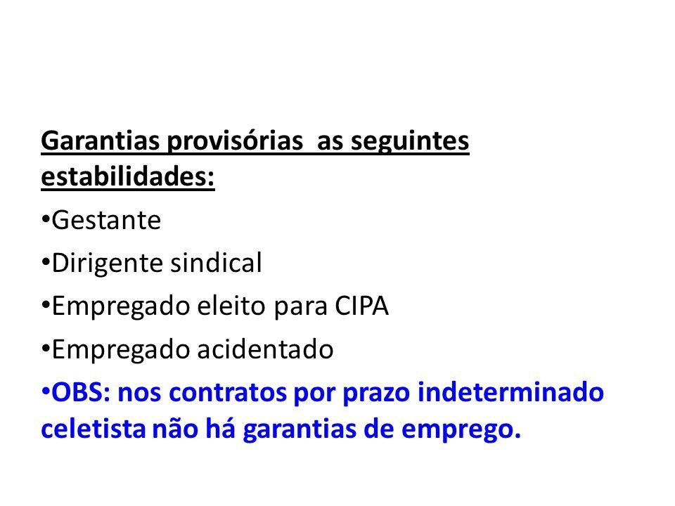 Garantias provisórias as seguintes estabilidades: Gestante Dirigente sindical Empregado eleito para CIPA Empregado acidentado OBS: nos contratos por p