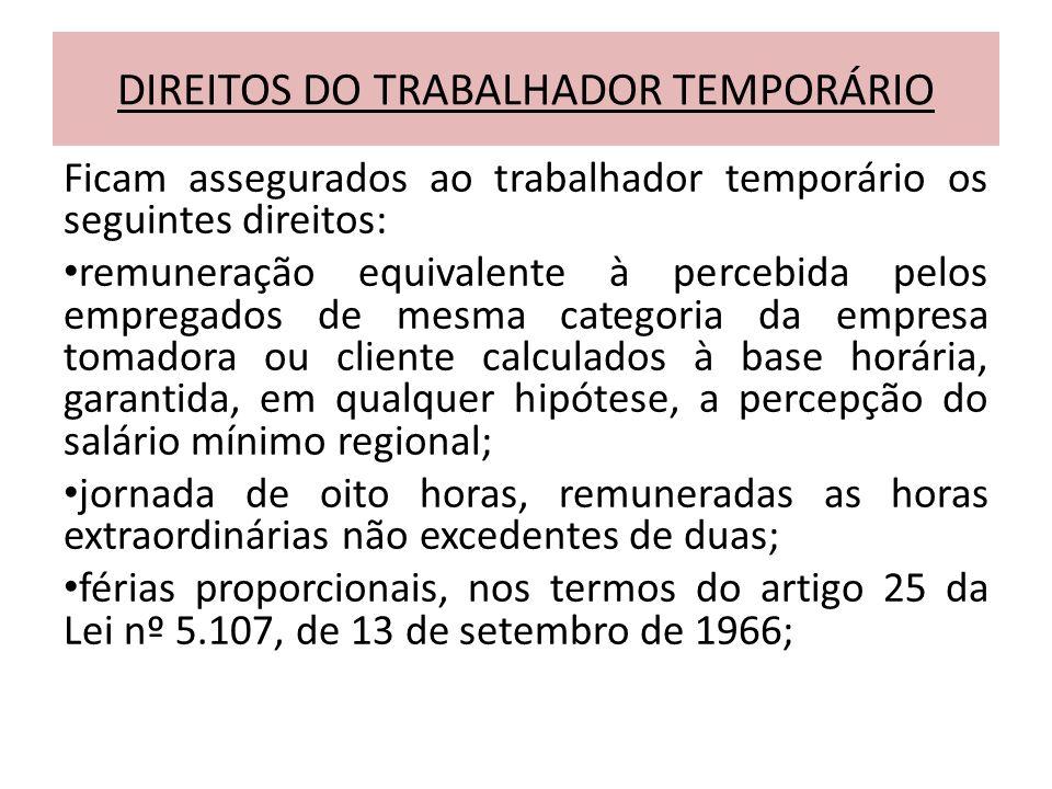 DIREITOS DO TRABALHADOR TEMPORÁRIO Ficam assegurados ao trabalhador temporário os seguintes direitos: remuneração equivalente à percebida pelos empreg