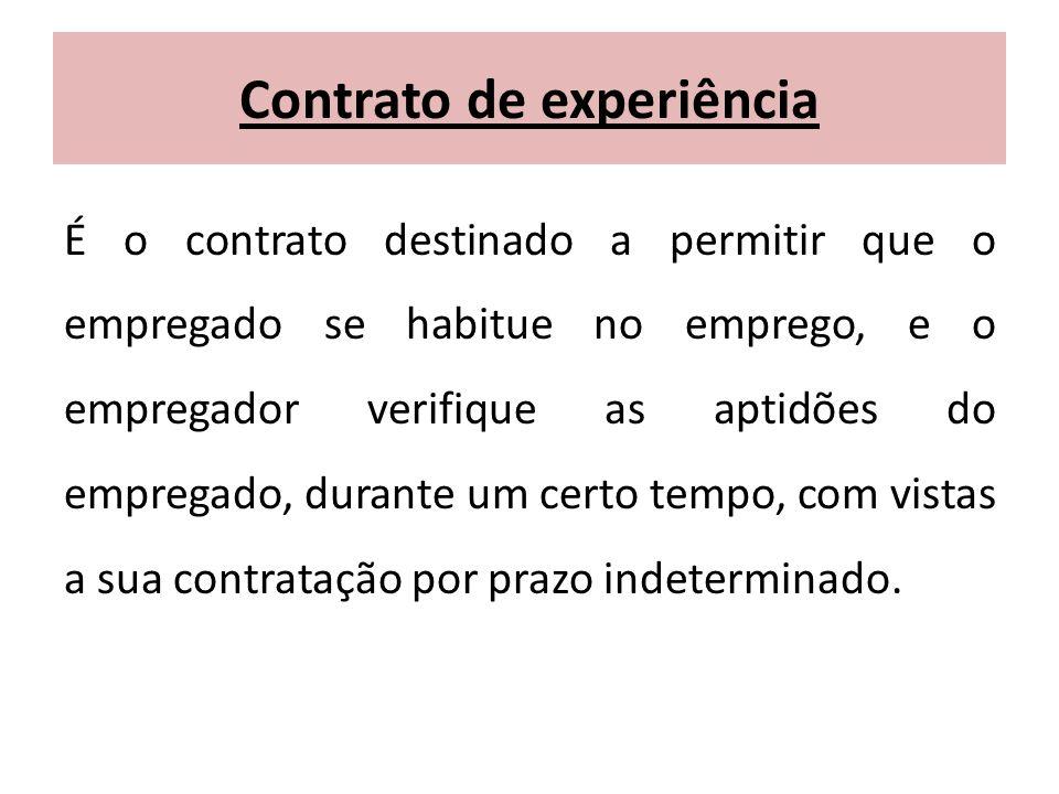 Contrato de experiência É o contrato destinado a permitir que o empregado se habitue no emprego, e o empregador verifique as aptidões do empregado, du
