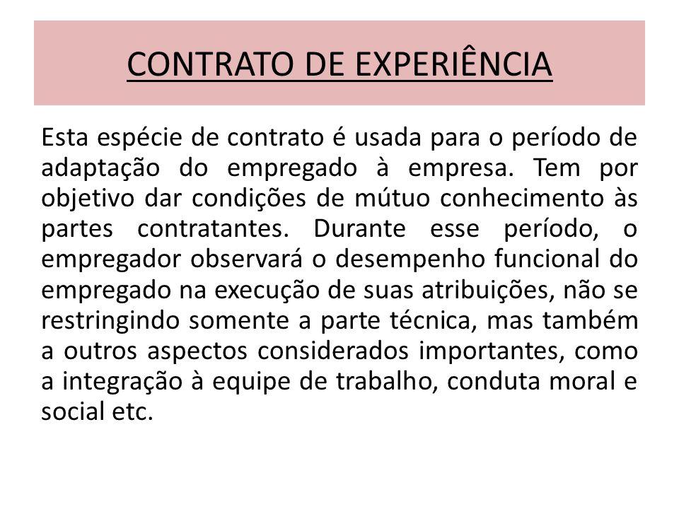 CONTRATO DE EXPERIÊNCIA Esta espécie de contrato é usada para o período de adaptação do empregado à empresa. Tem por objetivo dar condições de mútuo c