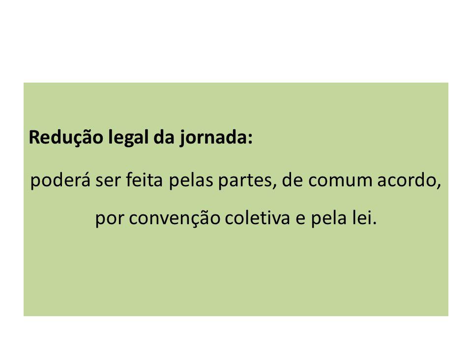 Redução legal da jornada: poderá ser feita pelas partes, de comum acordo, por convenção coletiva e pela lei.