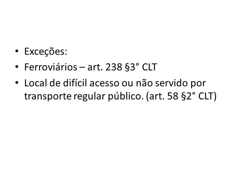 Exceções: Ferroviários – art. 238 §3° CLT Local de difícil acesso ou não servido por transporte regular público. (art. 58 §2° CLT)