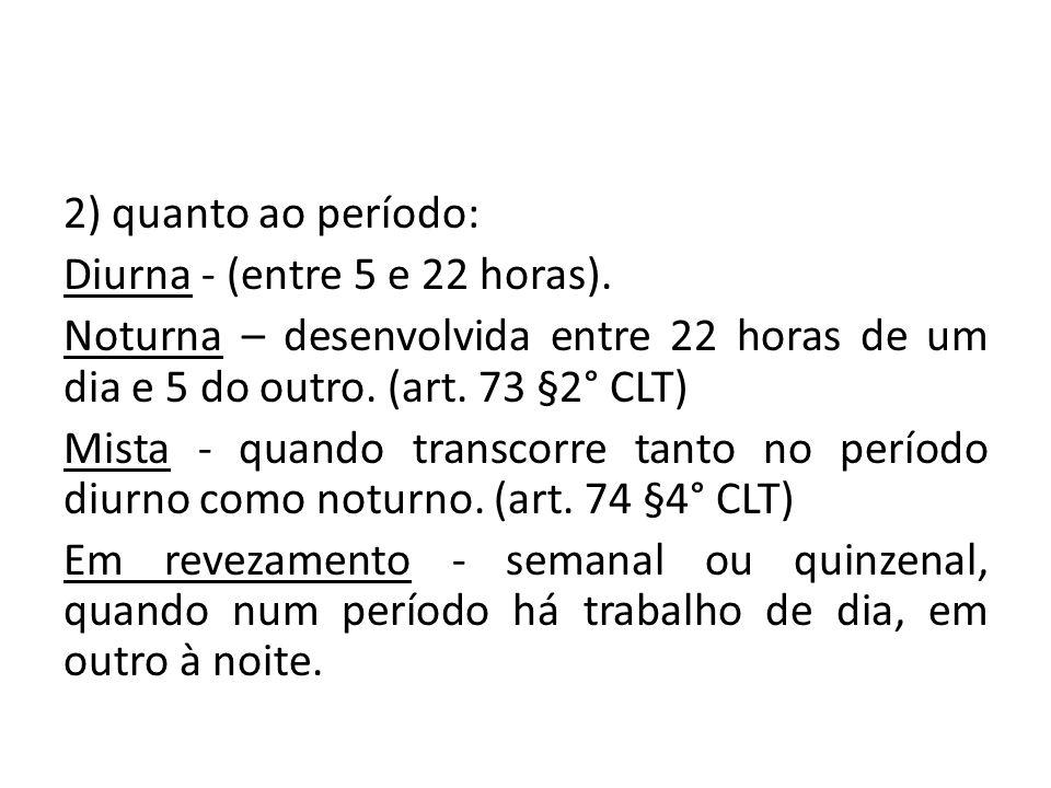 2) quanto ao período: Diurna - (entre 5 e 22 horas). Noturna – desenvolvida entre 22 horas de um dia e 5 do outro. (art. 73 §2° CLT) Mista - quando tr