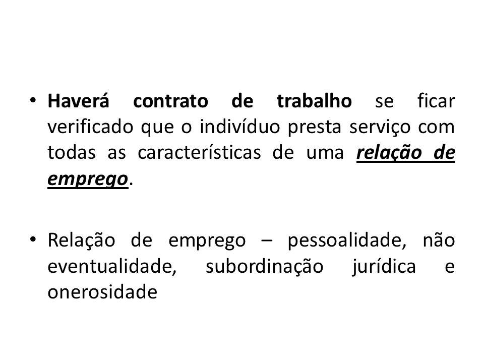 Haverá contrato de trabalho se ficar verificado que o indivíduo presta serviço com todas as características de uma relação de emprego. Relação de empr