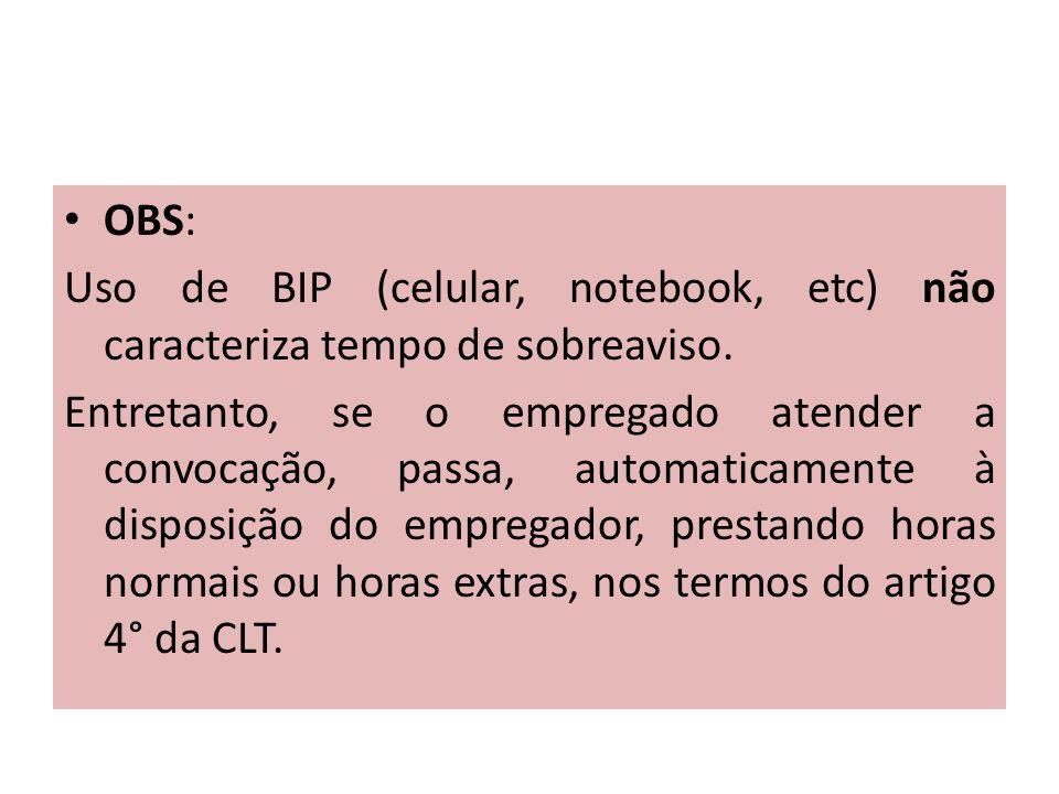 OBS: Uso de BIP (celular, notebook, etc) não caracteriza tempo de sobreaviso. Entretanto, se o empregado atender a convocação, passa, automaticamente