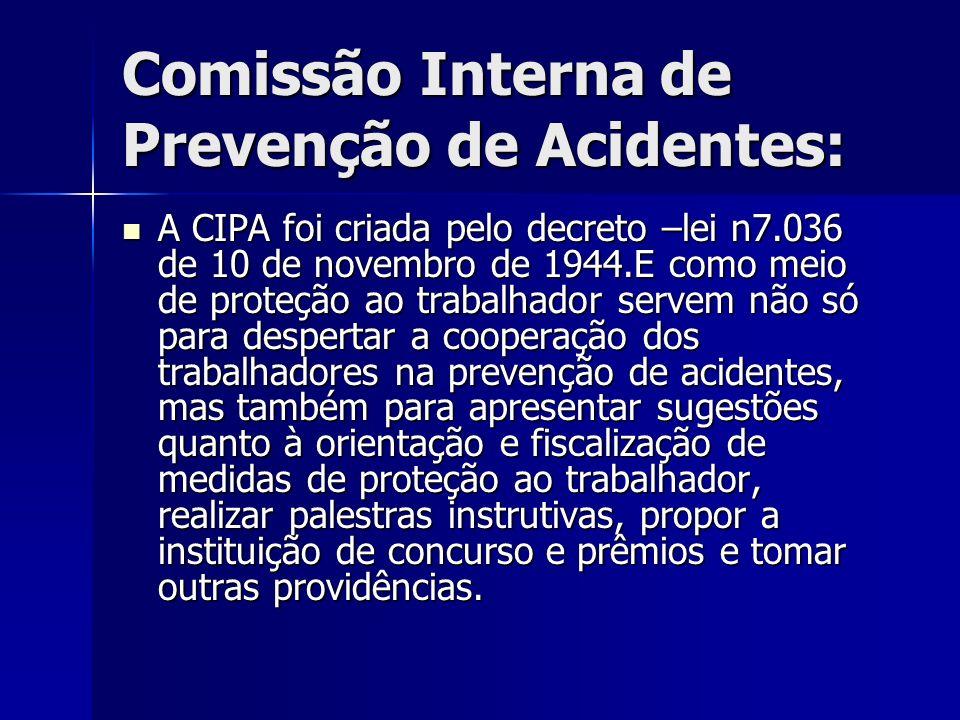 Comissão Interna de Prevenção de Acidentes: A CIPA foi criada pelo decreto –lei n7.036 de 10 de novembro de 1944.E como meio de proteção ao trabalhado