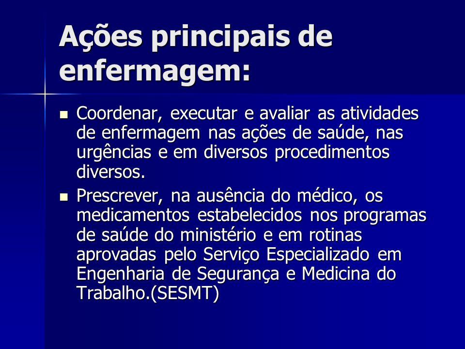Ações principais de enfermagem: Coordenar, executar e avaliar as atividades de enfermagem nas ações de saúde, nas urgências e em diversos procedimento