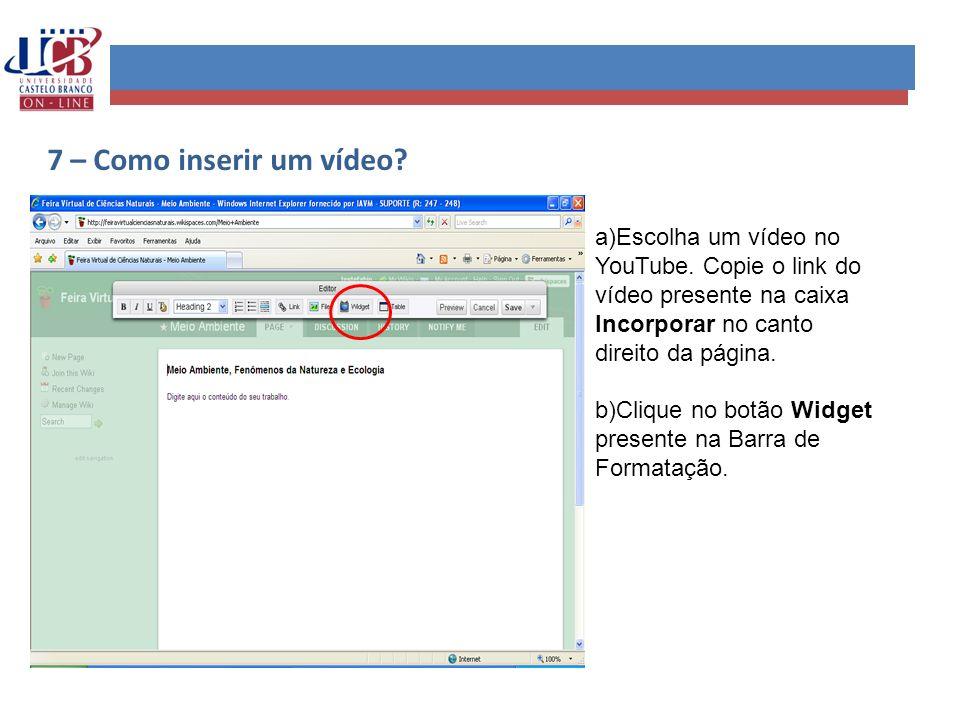 7 – Como inserir um vídeo? a)Escolha um vídeo no YouTube. Copie o link do vídeo presente na caixa Incorporar no canto direito da página. b)Clique no b