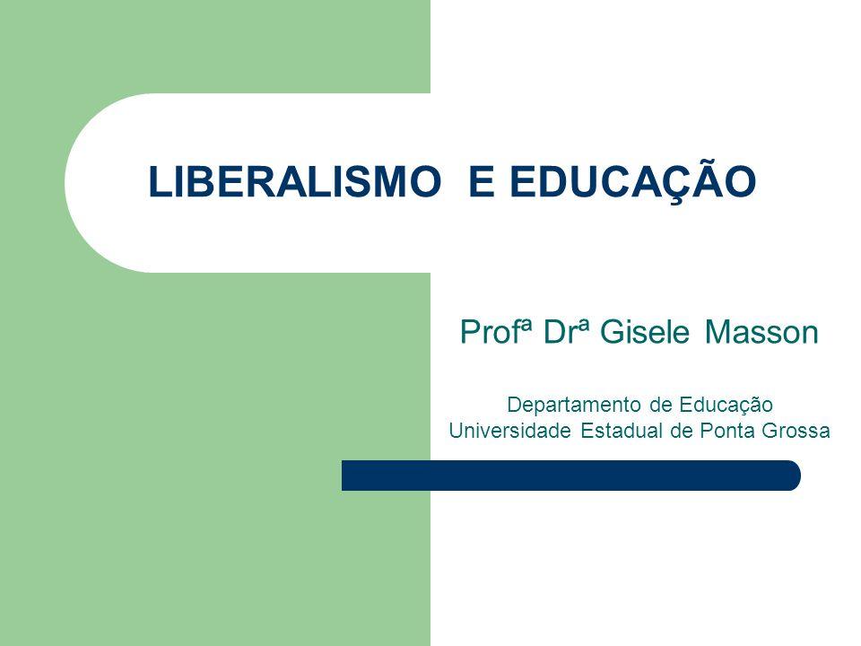 LIBERALISMO E EDUCAÇÃO Profª Drª Gisele Masson Departamento de Educação Universidade Estadual de Ponta Grossa