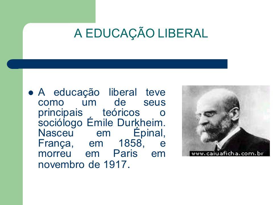 A EDUCAÇÃO LIBERAL A educação liberal teve como um de seus principais teóricos o sociólogo Émile Durkheim. Nasceu em Épinal, França, em 1858, e morreu