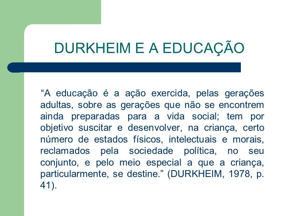 DURKHEIM E A EDUCAÇÃO A educação é a ação exercida, pelas gerações adultas, sobre as gerações que não se encontrem ainda preparadas para a vida social