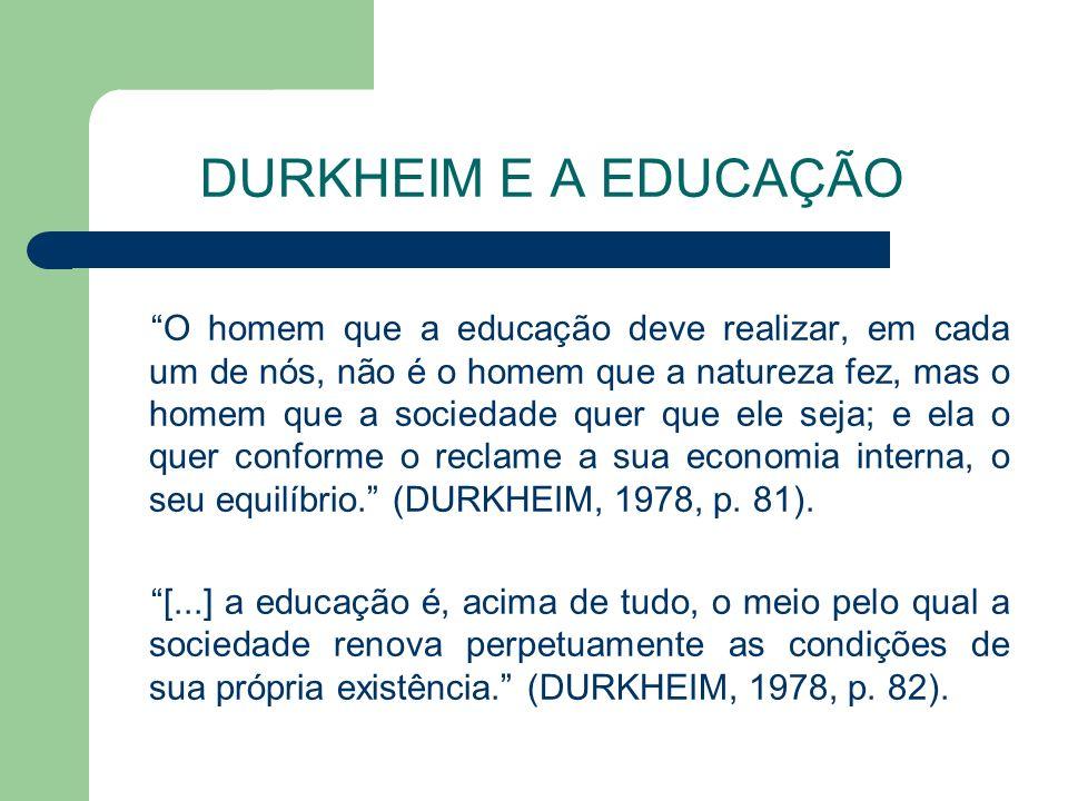 DURKHEIM E A EDUCAÇÃO O homem que a educação deve realizar, em cada um de nós, não é o homem que a natureza fez, mas o homem que a sociedade quer que