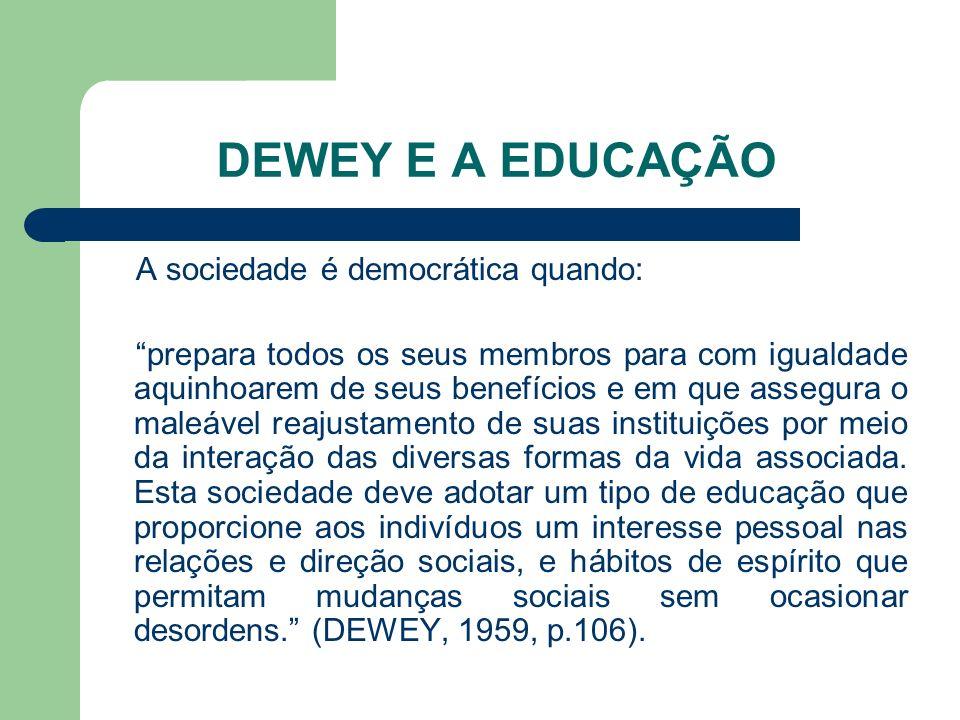 DEWEY E A EDUCAÇÃO A sociedade é democrática quando: prepara todos os seus membros para com igualdade aquinhoarem de seus benefícios e em que assegura