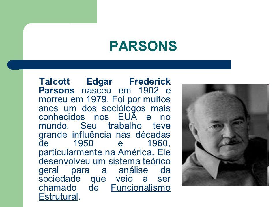 PARSONS Talcott Edgar Frederick Parsons nasceu em 1902 e morreu em 1979. Foi por muitos anos um dos sociólogos mais conhecidos nos EUA e no mundo. Seu