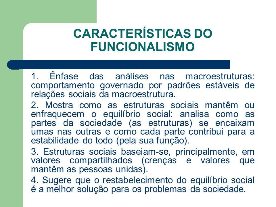 CARACTERÍSTICAS DO FUNCIONALISMO 1. Ênfase das análises nas macroestruturas: comportamento governado por padrões estáveis de relações sociais da macro