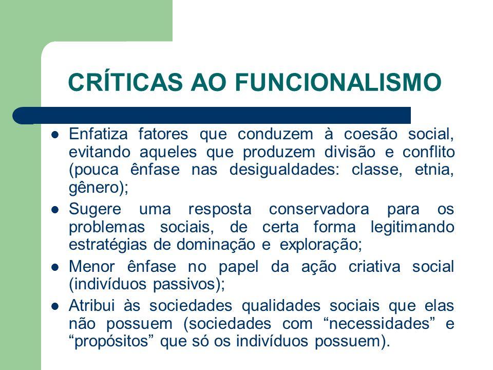 CRÍTICAS AO FUNCIONALISMO Enfatiza fatores que conduzem à coesão social, evitando aqueles que produzem divisão e conflito (pouca ênfase nas desigualda
