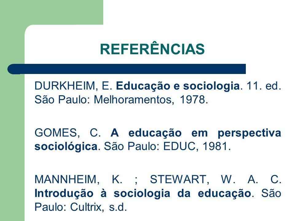 REFERÊNCIAS DURKHEIM, E. Educação e sociologia. 11. ed. São Paulo: Melhoramentos, 1978. GOMES, C. A educação em perspectiva sociológica. São Paulo: ED