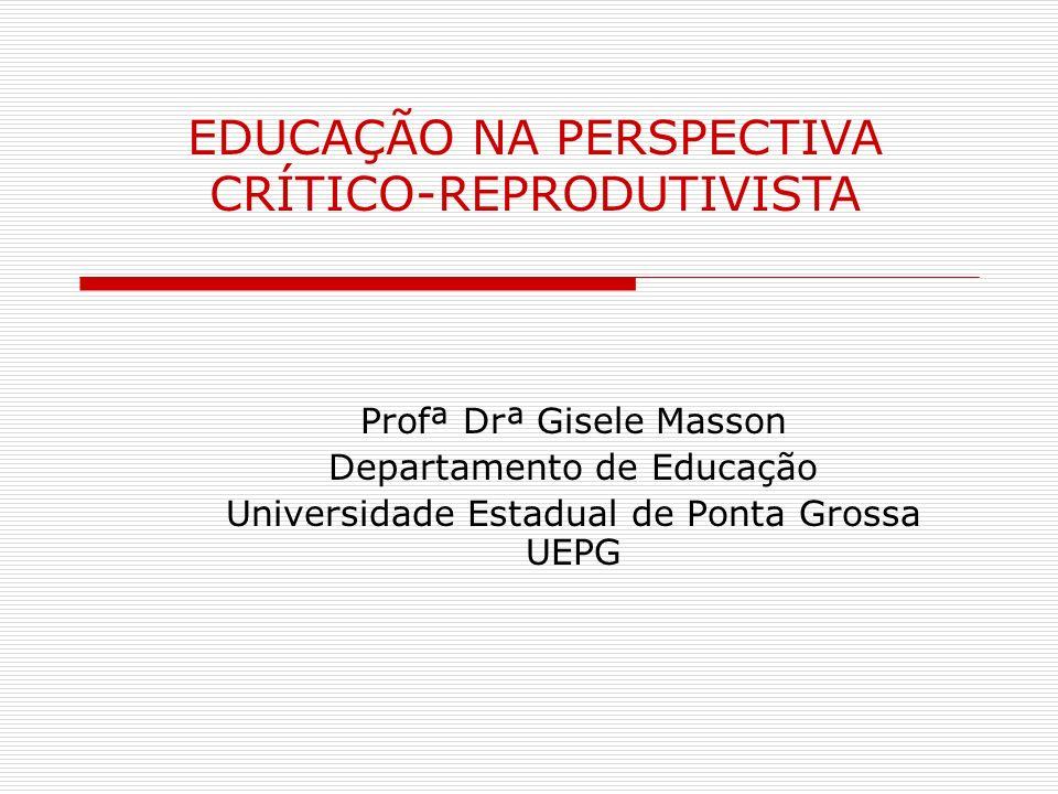 Profª Drª Gisele Masson Departamento de Educação Universidade Estadual de Ponta Grossa UEPG EDUCAÇÃO NA PERSPECTIVA CRÍTICO-REPRODUTIVISTA
