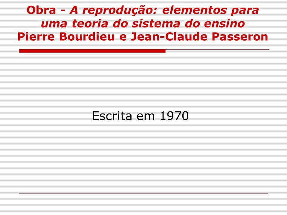 Obra - A reprodução: elementos para uma teoria do sistema do ensino Pierre Bourdieu e Jean-Claude Passeron Escrita em 1970