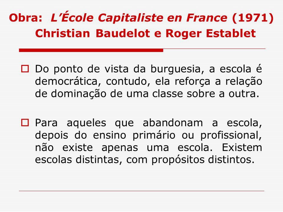 Obra: LÉcole Capitaliste en France (1971) Christian Baudelot e Roger Establet Do ponto de vista da burguesia, a escola é democrática, contudo, ela ref