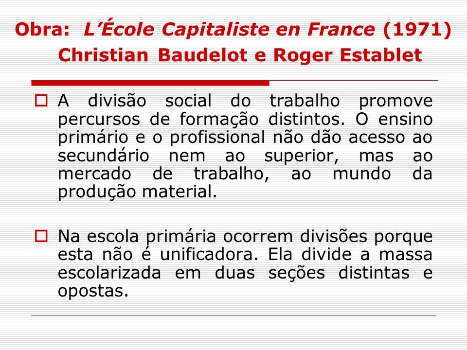 Obra: LÉcole Capitaliste en France (1971) Christian Baudelot e Roger Establet A divisão social do trabalho promove percursos de formação distintos. O