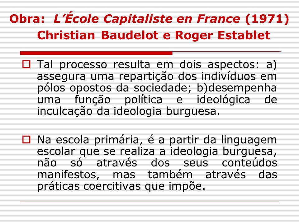 Obra: LÉcole Capitaliste en France (1971) Christian Baudelot e Roger Establet Tal processo resulta em dois aspectos: a) assegura uma repartição dos in