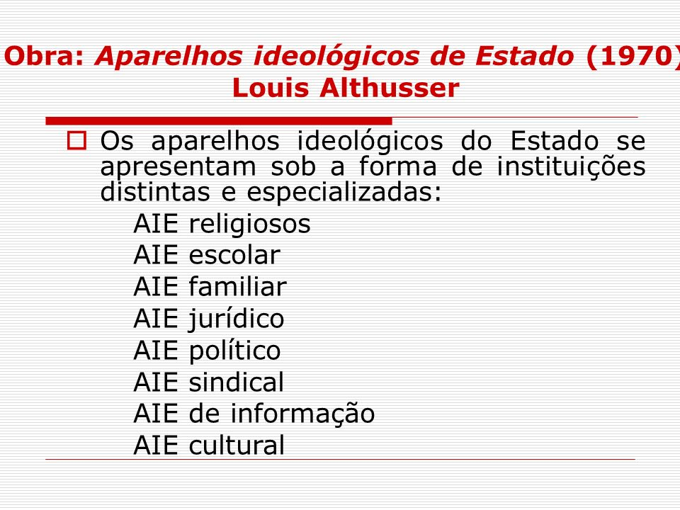 Obra: Aparelhos ideológicos de Estado (1970) Louis Althusser Os aparelhos ideológicos do Estado se apresentam sob a forma de instituições distintas e