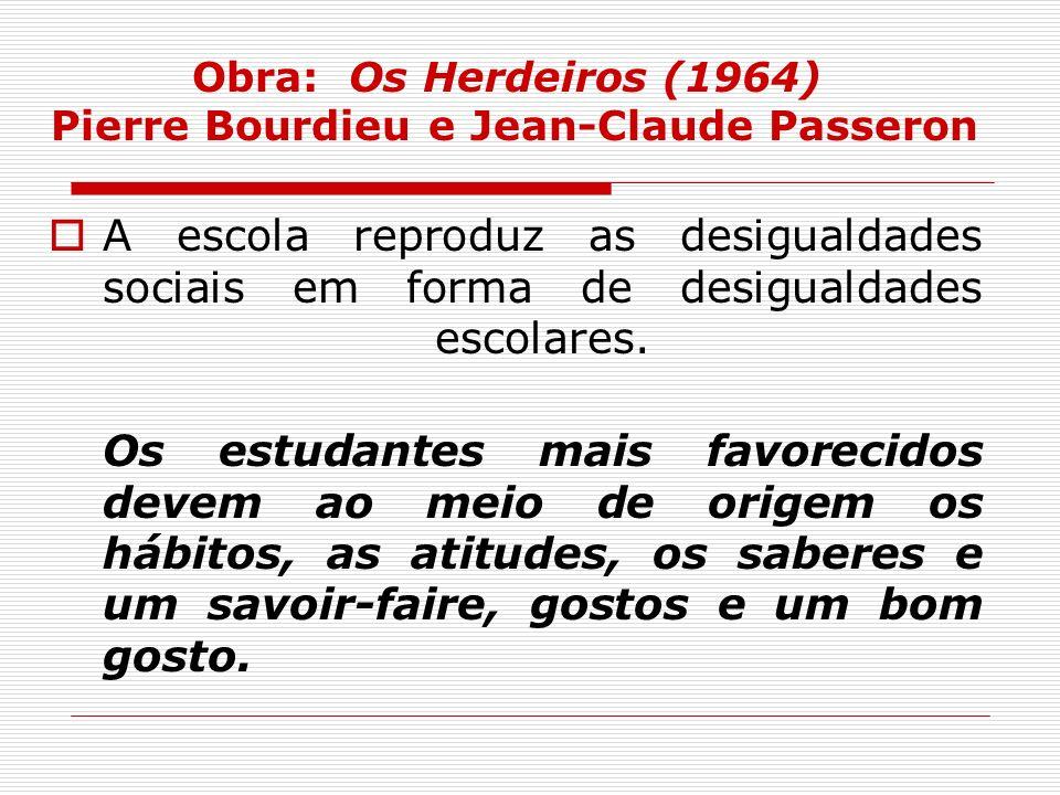Obra: Os Herdeiros (1964) Pierre Bourdieu e Jean-Claude Passeron A escola reproduz as desigualdades sociais em forma de desigualdades escolares. Os es