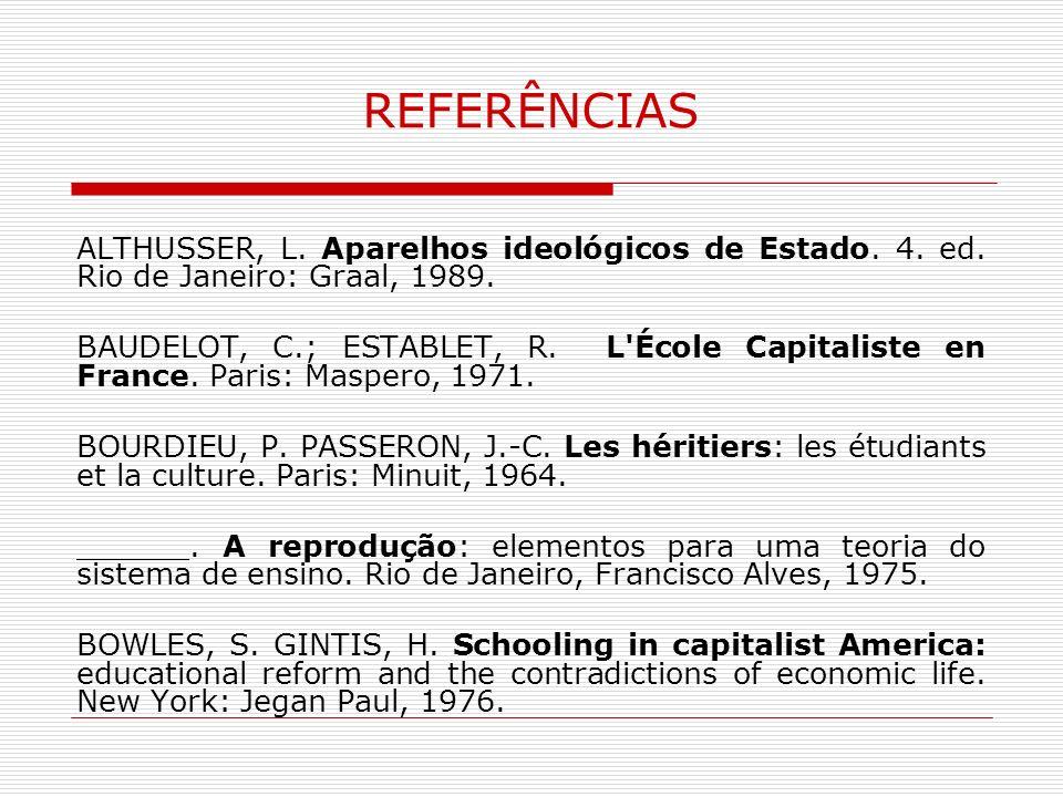 REFERÊNCIAS ALTHUSSER, L. Aparelhos ideológicos de Estado. 4. ed. Rio de Janeiro: Graal, 1989. BAUDELOT, C.; ESTABLET, R. L'École Capitaliste en Franc