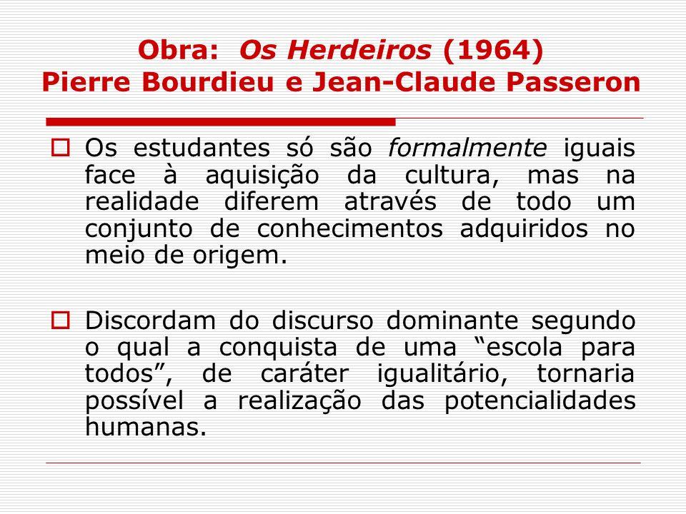 Obra: Os Herdeiros (1964) Pierre Bourdieu e Jean-Claude Passeron Os estudantes só são formalmente iguais face à aquisição da cultura, mas na realidade